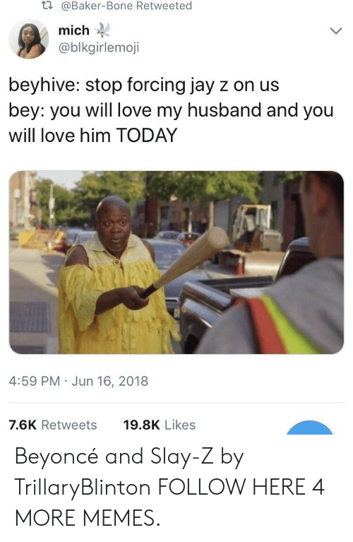 Beyonce, Dank, and Jay: t.  @Baker-Bone Retweeted  mich  @blkgirlemoji  beyhive: stop forcing jay z on us  bey: you will love my husband and you  will love him TODAY  4:59 PM Jun 16, 2018  7.6K Retweets  19.8K Likes Beyoncé and Slay-Z by TrillaryBlinton FOLLOW HERE 4 MORE MEMES.