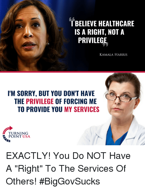 "Memes, Sorry, and 🤖: T BELIEVE HEALTHCARE  IS A RIGHT, NOT A  PRIVILEGE  KAMALA HARRIS  I'M SORRY, BUT YOU DON'T HAVE  THE PRIVILEGE OF FORCING ME  TO PROVIDE YOU MY SERVICES  TURNING  POINT USA EXACTLY! You Do NOT Have A ""Right"" To The Services Of Others! #BigGovSucks"