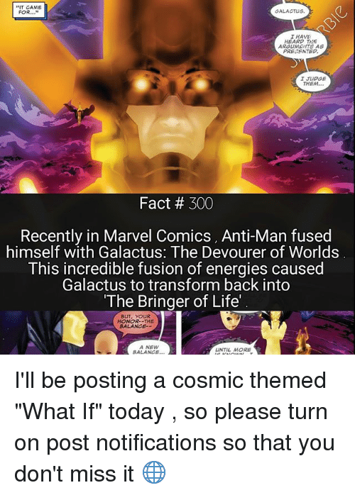 """Life, Marvel Comics, and Memes: T CAME  GALACTUS.  FOR  I HAVE  HEARD THE  ARGUME  AS  PRESENTED.  I JUDGE  THEM  Fact 300  Recently in Marvel Comics, Anti-Man fused  himself with Galactus: The Devourer of Worlds  This incredible fusion of energies caused  Galactus to transform back into  """"The Bringer of Life'  BUT, YOUR  HONOR--THE  BALANCE--  A NEW  UNTIL MORE  BALANCE I'll be posting a cosmic themed """"What If"""" today , so please turn on post notifications so that you don't miss it 🌐"""