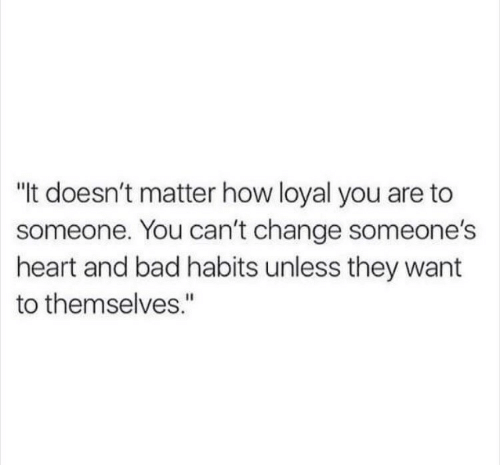 "Bad, Heart, and Change: ""t doesn't matter how loyal you are to  someone. You can't change someone's  heart and bad habits unless they want  to themselves."""