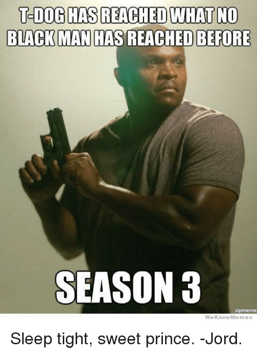 Memes, Prince, and Black Man: T-DOG HAS REACHED WHAT NO  BLACK MAN HAS REACHED BEFORE  SEASON 3  prmeme  We Know Memes Sleep tight, sweet prince. -Jord.