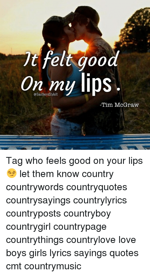 T Felt Good On My Lips Tim Mcgraw Tag Who Feels Good On Your Lips