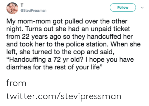 """Dank, Life, and Police: T  Follow  @SteviPressman  My mom-mom got pulled over the other  night. Turns out she had an unpaid ticket  from 22 years ago so they handcuffed her  and took her to the police station. When she  left, she turned to the cop and said,  """"Handcuffing a 72 yr old? I hope you have  diarrhea for the rest of your life"""" from twitter.com/stevipressman"""