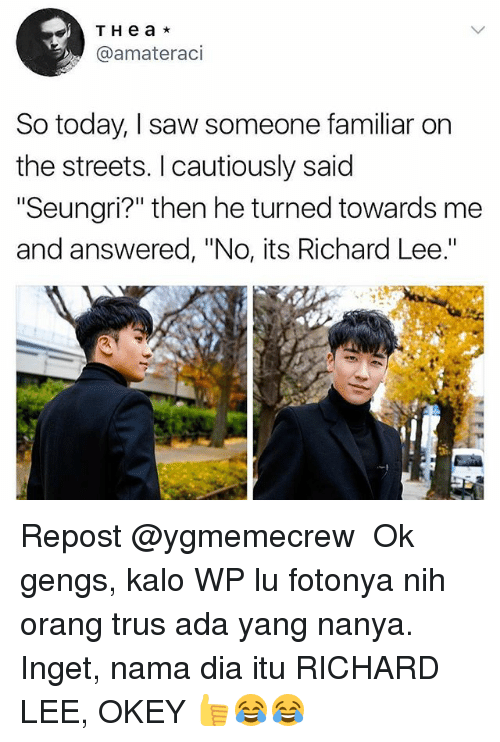 "Memes, Saw, and Streets: T H e a *  @amateraci  So today, I saw someone familiar on  the streets. I cautiously said  ""Seungri?"" then he turned towards me  and answered, ""No, its Richard Lee Repost @ygmemecrew ・・・ Ok gengs, kalo WP lu fotonya nih orang trus ada yang nanya. Inget, nama dia itu RICHARD LEE, OKEY 👍😂😂"