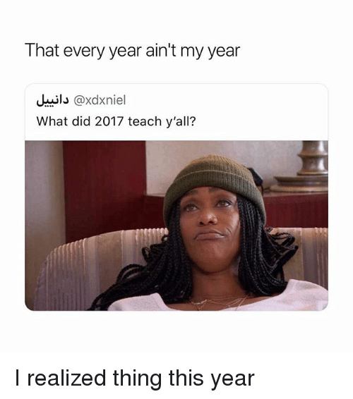 Girl Memes, Did, and Thing: T hat every year ain't my year  il@xdxniel  What did 2017 teach y'all? I realized thing this year