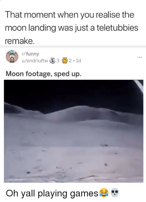 Funny, Teletubbies, and Games: T hat moment when you realise the  moon landing was just a teletubbies  remake.  r/funny  u/endriuftw 32.1d  Moon footage, sped up. Oh yall playing games😂💀