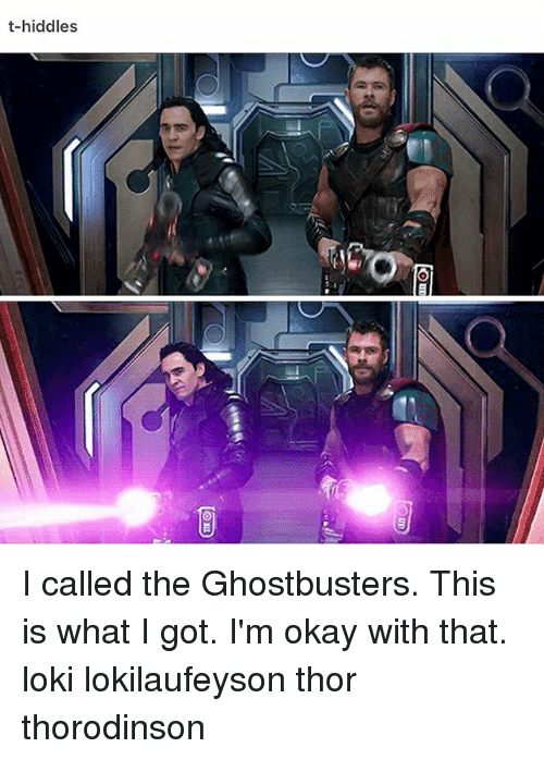 Memes, Okay, and Thor: t-hiddles I called the Ghostbusters. This is what I got. I'm okay with that. loki lokilaufeyson thor thorodinson