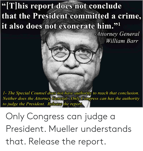 """Crime, Congress, and Judge: """"[T]his report does not conclude  that the President committed a crime,  991  it also does not exonerate him.""""1  Attorney General  William Barr  1- The Special Counsel does not have authority to reach that conclusion.  Neither does the Attorney General. Only Congress can has the authority  to judge the President. Release the report Only Congress can judge a President. Mueller understands that. Release the report."""