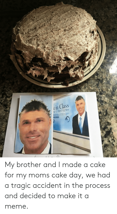Facepalm, Meme, and Moms: t in Class  ETIC DENTISTRY  43.2323 My brother and I made a cake for my moms cake day, we had a tragic accident in the process and decided to make it a meme.