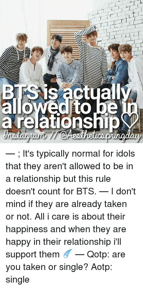 "Memes, Taken, and Happy: ""T ir.  sactua  e)  a relationshi  ep  -7  TT  Se  JMilio — ; It's typically normal for idols that they aren't allowed to be in a relationship but this rule doesn't count for BTS. — I don't mind if they are already taken or not. All i care is about their happiness and when they are happy in their relationship i'll support them ☄ — Qotp: are you taken or single? Aotp: single"