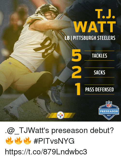 Memes, Nfl, and Pittsburgh Steelers: T.J.  WATT  LB | PITTSBURGH STEELERS  5  2  TACKLES  SACKS  PASS DEFENSED  NFL  PRESEASON  Steelers  2017 .@_TJWatt's preseason debut? 🔥🔥🔥 #PITvsNYG https://t.co/879Lndwbc3