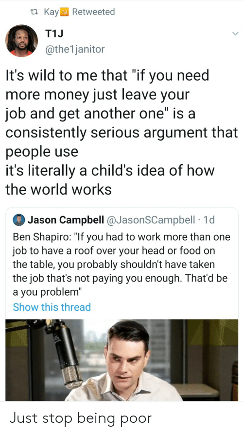 """Another One, Food, and Head: t Kay  Retweeted  T1J  @the1janitor  It's wild to me that """"if you need  more money just leave your  job and get another one"""" is a  consistently serious argument that  people use  it's literally a child's idea of how  the world works  Jason Campbell @JasonSCampbell 1d  Ben Shapiro: """"If you had to work more than one  job to have a roof over your head or food on  the table, you probably shouldn't have taken  the job that's not paying you enough. That'd be  a you problem""""  Show this thread Just stop being poor"""