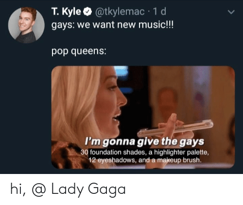 Lady Gaga, Makeup, and Memes: T.Kyle @tkylemac 1 d  gays: we want new music!!!  pop queens:  I'm gonna give the gays  30 foundation shades, a highlighter palette,  12 eyeshadows, and a makeup brush. hi, @ Lady Gaga