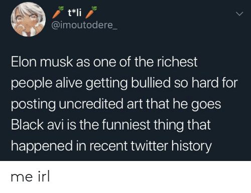 Alive, Twitter, and Black: t*li  @imoutodere  Elon musk as one of the richest  people alive getting bullied so hard for  posting uncredited art that he goes  Black avi is the funniest thing that  happened in recent twitter history me irl