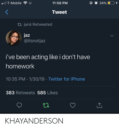Iphone, T-Mobile, and Twitter: .T-Mobile  11:56 PMM  O 34% U  Tweet  t1 janá Retweeted  Jaz  @itsnotjaz  i've been acting like i don't have  homework  10:35 PM 1/30/19 Twitter for iPhone  383 Retweets 585 Likes KHAYANDERSON