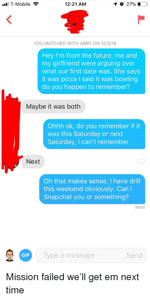 Future, Gif, and Pizza: T-Mobile  12:21 AM  27% i  YOU MATCHED WITH ABBY ON 12/3/18  Hey I'm from the future, me and  my girlfriend were arguing over  what our first date was. She says  it was pizza I said it was bowling  do you happen to remember?  Maybe it was both  Ohhh ok, do you remember if it  was this Saturday or next  Saturday, I can't remember  Next  Oh that makes sense, I have drill  this weekend obviously. Can l  Snapchat you or something?  Sent  GIF  ype a message  Send