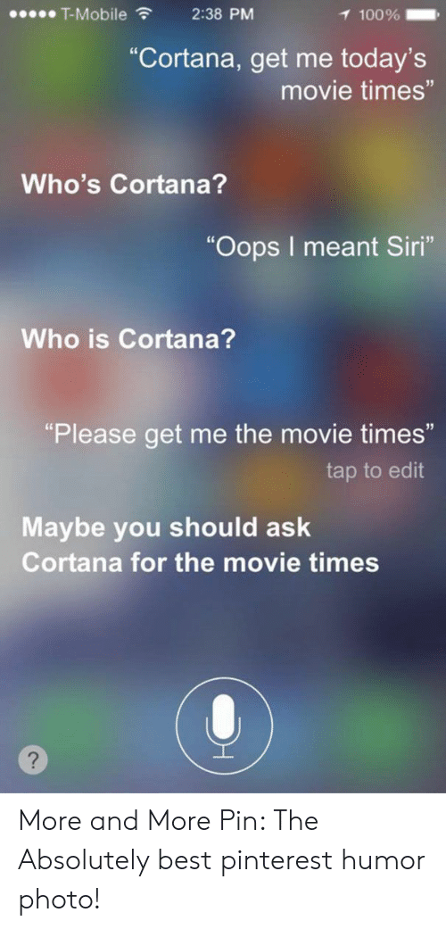 "Siri, T-Mobile, and Pinterest: T-Mobile  2:38 PM  1 100%  ""Cortana, get me today's  movie times""  Who's Cortana?  ""Oops I meant Siri""  Who is Cortana?  ""Please get me the movie times""  tap to edit  Maybe you should ask  Cortana for the movie times More and More Pin: The Absolutely best pinterest humor photo!"