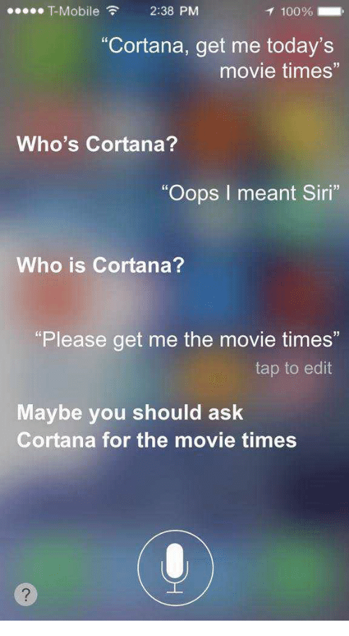 """Siri, T-Mobile, and Mobile: T-Mobile 2:38 PM  Cortana, get me today's  movie times""""  Who's Cortana?  """"Oops I meant Siri""""  Who is Cortana?  Please get me the movie times""""  tap to edift  Maybe you should ask  Cortana for the movie times"""