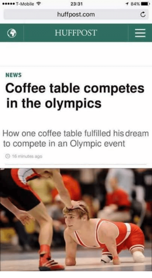 News, Coffee, and Mobile: T-Mobile  23:31  1 84%  huffpost.com  HUFFPOST  NEWS  Coffee table competes  in the olympics  How one coffee table fulfilled hisdream  to compete in an Olympic event  O 16 minutes ago