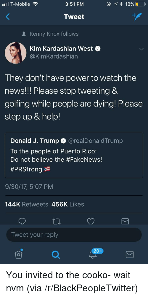 Blackpeopletwitter, Fake, and Kim Kardashian: T-Mobile  3:51 PM  Tweet  8 Kenny Knox follows  Kim Kardashian West  @KimKardashian  They don't have power to watch the  news!! Please stop tweeting &  golfing while people are dying! Please  step up & help!  Donald J. Trump @realDonaldTrump  To the people of Puerto Rico:  Do not believe the #Fake News!  #PRStrong * :  9/30/17, 5:07 PM  144K Retweets 456K Likes  Tweet your reply  20+ <p>You invited to the cooko- wait nvm (via /r/BlackPeopleTwitter)</p>