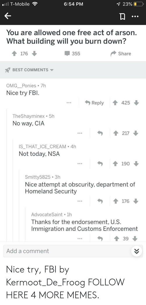 Dank, Fbi, and Memes: T-Mobile  6:54 PM  23%  Yo  u are allowed one free act of ars  on.  What building will you burn down?  355  Share  BEST COMMENTS ▼  OMG Ponies 7h  Nice try FBI.  Reply  42  TheShayminex . 5h  No way, CIA  IS_THAT_ICE_CREAM 4h  Not today, NSA  Smitty5825 3h  Nice attempt at obscurity, department of  Homeland Security  AdvocateSaint 1h  Thanks for the endorsement, U.S.  Immigration and Customs Enforcement  Add a comment Nice try, FBI by Kermoot_De_Froog FOLLOW HERE 4 MORE MEMES.