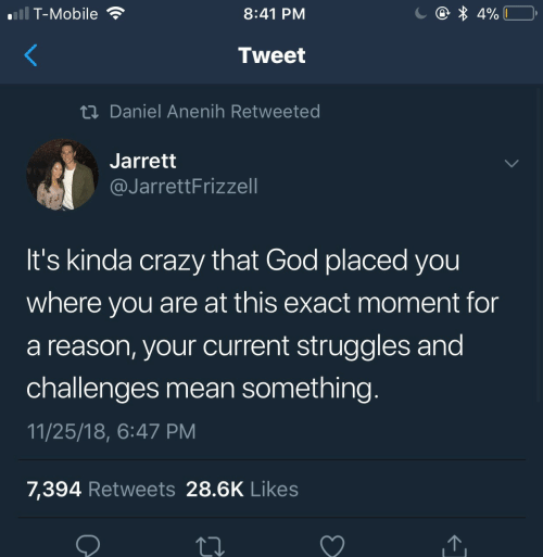 Crazy, God, and T-Mobile: T-Mobile  8:41 PM  Tweet  tn Daniel Anenih Retweeted  Jarrett  @JarrettFrizzell  It's kinda crazy that God placed you  where you are at this exact moment for  a reason, your current struggles and  challenges mean something  11/25/18, 6:47 PM  7,394 Retweets 28.6K Likes