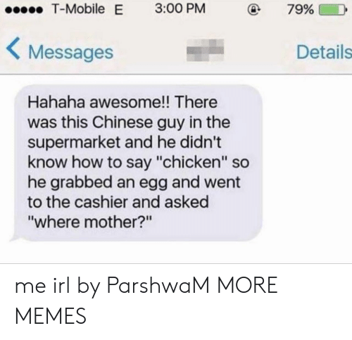 """Dank, Memes, and T-Mobile: T-Mobile  E  3:00 PM  79%  Messages  Details  Hahaha awesome!! There  was this Chinese guy in the  supermarket and he didn't  know how to say """"chicken"""" so  he grabbed an egg and went  to the cashier and asked  """"where mother?n me irl by ParshwaM MORE MEMES"""