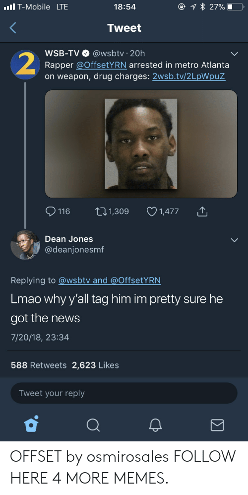 Dank, Lmao, and Memes: T-Mobile LTE  18:54  Tweet  WSB-TV @wsbtv 20h  Rapper @OffsetYRN arrested in metro Atlanta  on weapon, drug charges: 2wsb.tv/2LpWpuZ  116 t1,309 1,477  Dean Jones  @deanjonesmf  Replying to @wsbtv and @OffsetYRN  Lmao why y'all tag him im pretty sure he  got the news  7/20/18, 23:34  588 Retweets 2,623 Likes  Tweet your reply OFFSET by osmirosales FOLLOW HERE 4 MORE MEMES.