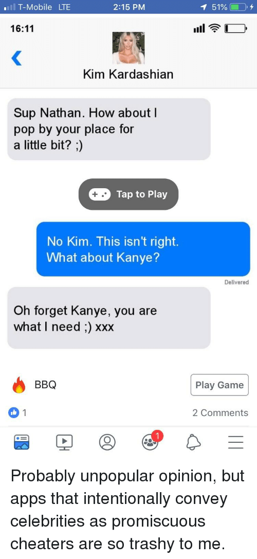 Kanye, Kim Kardashian, and Pop: T-Mobile LTE  2:15 PM  151%0,4  16:11  Kim Kardashian  Sup Nathan. How about l  pop by your place for  a little bit?;)  Tap to Play  No Kim. This isn't right.  What about Kanye?  Delivered  Oh forget Kanye, you are  what I need :) xxx  BBQ  Play Game  2 Comments