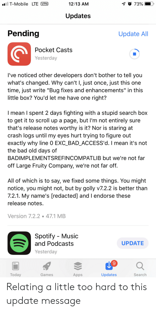 """Bad, Music, and T-Mobile: T-Mobile LTE VPN  12:13 AM  O 73%  Updates  Pending  Update AII  Pocket Casts  Yesterday  l've noticed other developers don't bother to tell you  what's changed. Why can't l, just once, just this one  time, just write """"Bug fixes and enhancements"""" in this  little box? You'd let me have one right?  I mean TI spent 2 days fighting with a stupid search box  to get it to scroll up a page, but I'm not entirely sure  that's release notes worthy is it? Nor is staring at  crash logs until my eyes hurt trying to figure out  exactly why line 0 EXC_BAD_ACCESS'd. I mean it's not  the bad old days of  BADIMPLEMENTSREFINCOMPATLIB but we're not far  off Large Fruity Company, we're not far off  All of which is to say, we fixed some things. You might  notice, you might not, but by golly v7.2.2 is better than  7.2.1. My name's [redacted] and I endorse these  release notes  Version 7.2.2.47.1 MEB  Spotify - Music  and Podcasts  UPDATE  Yesterday  Today  Games  Apps  Updates  Search Relating a little too hard to this update message"""