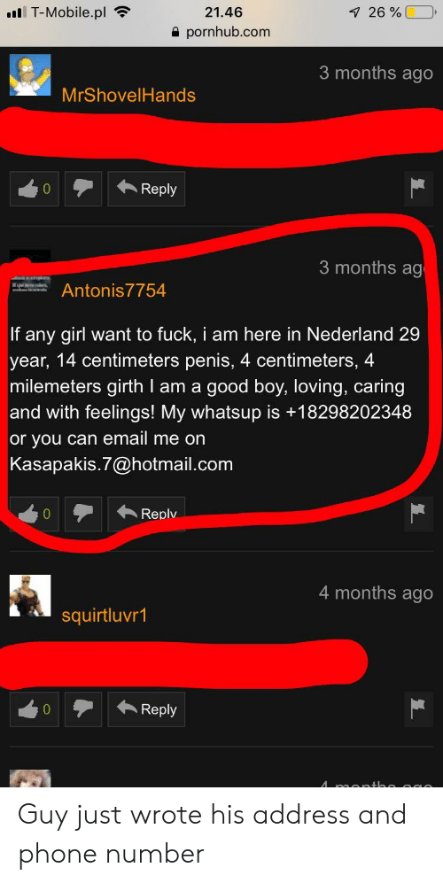 Phone, Pornhub, and T-Mobile: T-Mobile.pl  21.46  pornhub.com  26 %  3 months ago  MrShovelHands  0Reply  3 months ag  Antonis7754  If any girl want to fuck, i am here in Nederland 29  year, 14 centimeters penis, 4 centimeters, 4  milemeters girth I am a good boy, loving, caring  and with feelings! My whatsup is +18298202348  or you can email me on  Kasapakis.7@hotmail.com  Replv  4 months ago  squirtluvr1  0Reply Guy just wrote his address and phone number