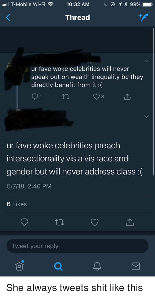 Preach, Shit, and T-Mobile: T-Mobile Wi-Fi  10:32 AM  1  99%  Thread  ur fave woke celebrities will never  speak out on wealth inequality bc they  directly benefit from it :(  O 1  ur fave woke celebrities preach  intersectionality vis a vis race and  gender but will never address class :(  5/7/18, 2:40 PM  6 Likes  Tweet your reply She always tweets shit like this