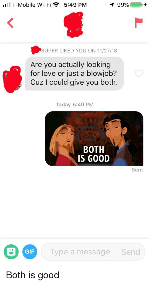 Blowjob, Gif, and Love: T-Mobile Wi-Fi  5:49 PM  99%  ),  SUPER LIKED YOU ON 11/27/18  Are you actually looking  for love or just a blowjob?  Cuz I could give you both.  Today 5:49 PM  BOTH  IS GOOD  Sent  GIF  Type a message  Send Both is good