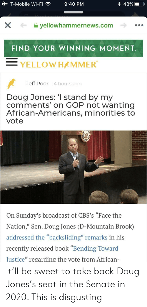 "Doug, T-Mobile, and Book: T-Mobile Wi-Fi9:40 PM  48%  yellowhammernews.com  FIND YOUR WINNING MOMENT  YELLOWHAMMER  Jeff Poor 14 hours ago  Doug Jones: 'I stand by my  comments' on GOP not wanting  African-Americans, minorities to  vote  On Sunday's broadcast of CBS's ""Face the  Nation, Sen. Doug Jones (D-Mountain Brook)  addressed the ""backsliding"" remarks in his  recently released book ""Bending Toward  Justice"" regarding the vote from African- It'll be sweet to take back Doug Jones's seat in the Senate in 2020. This is disgusting"