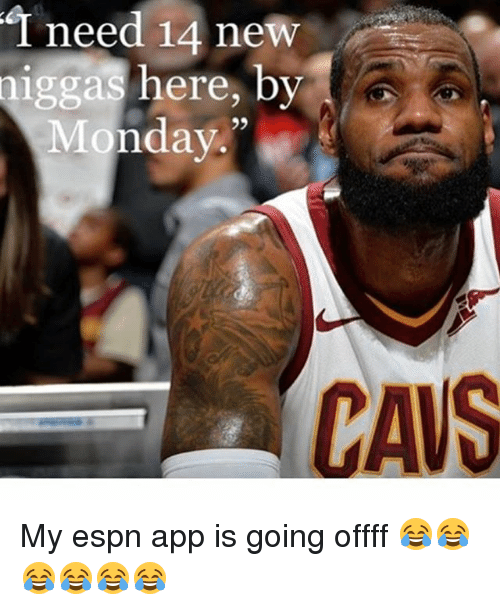T Need 14 New Niggas Here by Monday 29 CAVS My Espn App Is