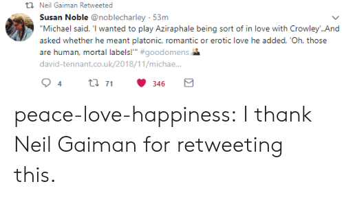 "Love, Target, and Tumblr: t Neil Gaiman Retweeted  Susan Noble @noblecharley 53m  ""Michael said, 'I wanted to play Aziraphale being sort of in love with Crowley..And  asked whether he meant platonic, romantic or erotic love he added, 'Oh, those  are human, mortal labels!"" #goodomens  david-tennant.co.uk/2018/11/michae..  t 71  4  346 peace-love-happiness:  I thank Neil Gaiman for retweeting this."