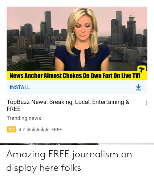 News, Free, and Live: T  News Anchor Almost Chokes On Own Fart On Live TV!  INSTALL  TopBuzz News: Breaking, Local, Entertaining &  FREE  Trending news.  Ad 4.7  FREE Amazing FREE journalism on display here folks