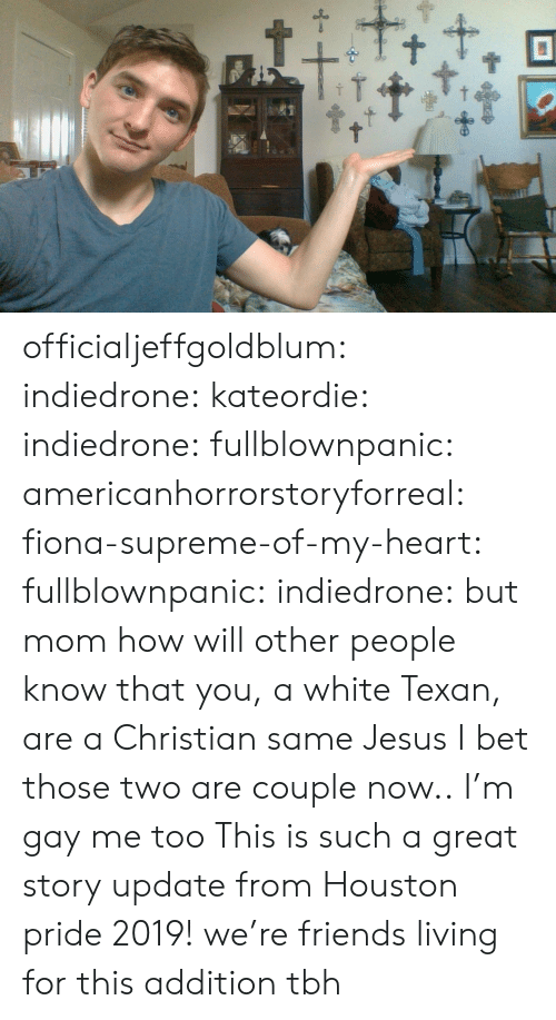 Friends, I Bet, and Jesus: t+ officialjeffgoldblum:  indiedrone:   kateordie:   indiedrone:  fullblownpanic:  americanhorrorstoryforreal:  fiona-supreme-of-my-heart:  fullblownpanic:  indiedrone:  but mom how will other people know that you, a white Texan, are a Christian  same  Jesus  I bet those two are couple now..  I'm gay  me too   This is such a great story   update from Houston pride 2019! we're friends    living for this addition tbh