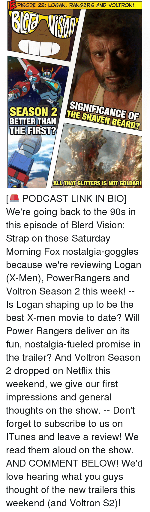 Memes, Nostalgia, and Power Rangers: T PISODE 22: LOGAN, RANGERS AND VOLTRON!  SEASON SIGNIFICANCE OF  2 BETTER THAN  THE FIRST  ALL THAT GLITTERSIS NOT GOLDARI [🚨 PODCAST LINK IN BIO] We're going back to the 90s in this episode of Blerd Vision: Strap on those Saturday Morning Fox nostalgia-goggles because we're reviewing Logan (X-Men), PowerRangers and Voltron Season 2 this week! -- Is Logan shaping up to be the best X-men movie to date? Will Power Rangers deliver on its fun, nostalgia-fueled promise in the trailer? And Voltron Season 2 dropped on Netflix this weekend, we give our first impressions and general thoughts on the show. -- Don't forget to subscribe to us on ITunes and leave a review! We read them aloud on the show. AND COMMENT BELOW! We'd love hearing what you guys thought of the new trailers this weekend (and Voltron S2)!