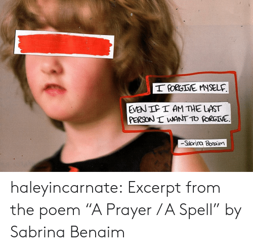 "Tumblr, youtube.com, and Blog: T PORGIVE MNSELF  EVEN IF I AM THE LAST  PERSON I WANT TO FORGINE  -Salorira Benaim  30 haleyincarnate:  Excerpt from the poem ""A Prayer / A Spell"" by Sabrina Benaim"