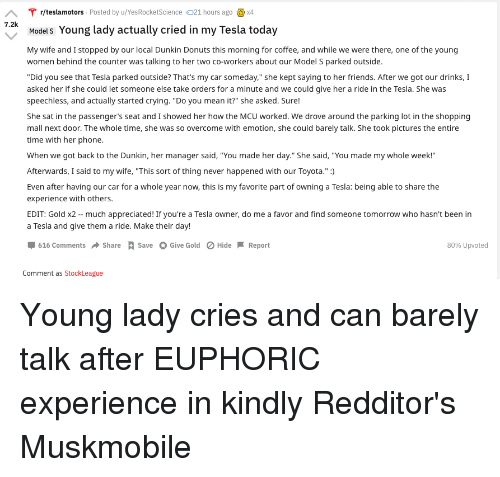 """Crying, Friends, and Phone: T r/teslamotors Posted by u/YesRocketScience 21 hours agox4  12Models Young lady actually cried in my Tesla today  7.2k  My wife and I stopped by our local Dunkin Donuts this morning for coffee, and while we were there, one of the young  women behind the counter was talking to her two co-workers about our Model S parked outside.  Did you see that Tesla parked outside? That's my car someday,"""" she kept saying to her friends. After we got our drinks,I  asked her if she could let someone else take orders for a minute and we could give her a ride in the Tesla. She was  speechless, and actually started crying. """"Do you mean it?"""" she asked. Sure!  She sat in the passenger's seat and I showed her how the MCU worked. We drove around the parking lot in the shopping  mall next door. The whole time, she was so overcome with emotion, she could barely talk. She took pictures the entire  time with her phone.  When we got back to the Dunkin, her manager said, """"You made her day.""""She said, """"You made my whole week  Afterwards, I said to my wife, """"This sort of thing never happened with our Toyota.""""  Even after having our car for a whole year now, this is my favorite part of owning a Tesla: being able to share the  experience with others.  EDIT: Gold x2-much appreciated! If you're a Tesla owner, do me a favor and find someone tomorrow who hasn't been in  a Tesla and give them a ride. Make their day!  Џ 616 Comments Share A Save O Give Gold Hide Report  80% upvoted  Comment as StockLeague"""