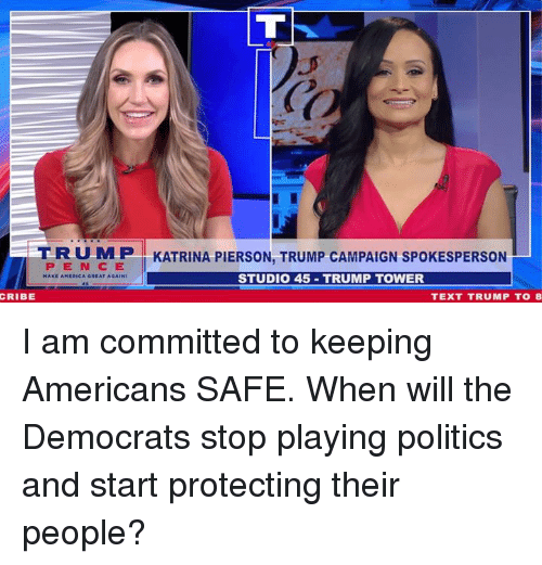 Politics, Text, and Trump: T R U M P I KATRINA PIERSON, TRUMP CAMPAIGN SPOKESPERSON  PEN C E  STUDI0 45 TRUMP TOWER  CRIBE  TEXT TRUMP TO8 I am committed to keeping Americans SAFE. When will the Democrats stop playing politics and start protecting their people?