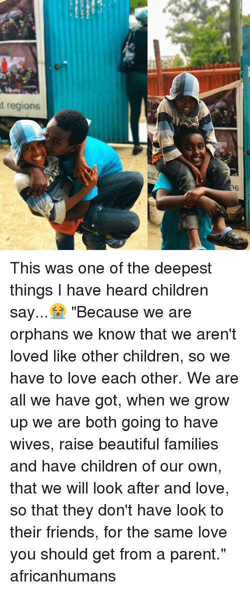 """Beautiful, Children, and Friends: t regions This was one of the deepest things I have heard children say...😭 """"Because we are orphans we know that we aren't loved like other children, so we have to love each other. We are all we have got, when we grow up we are both going to have wives, raise beautiful families and have children of our own, that we will look after and love, so that they don't have look to their friends, for the same love you should get from a parent."""" africanhumans"""