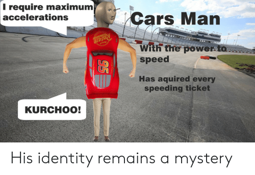 Cars, Power, and Mystery: T require maximum  accelerations  Cars Man  RUsteze  With the power to  speed  Has aquired every  speeding ticket  KURCHOO!  95 His identity remains a mystery