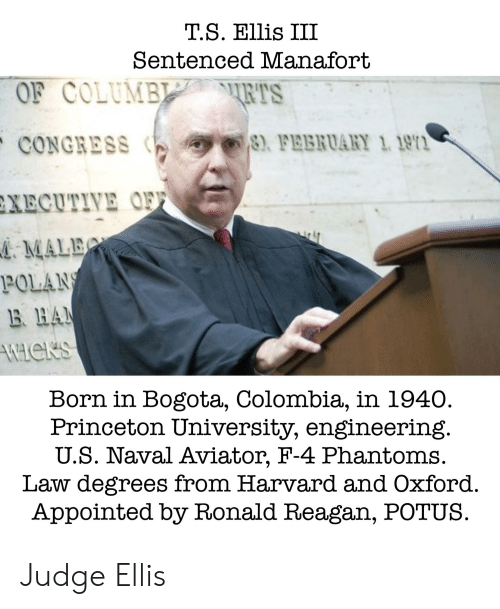 Colombia, Harvard, and Engineering: T.S. Ellis III  Sentenced Manafort  OF COLUMBL RTS  CONGRESS yer  XECUTIVE O  rs  ) FEBRUARY 1 1911  : MALET  POLAN  B HA  4  Born in Bogota, Colombia, in 1940.  Princeton University, engineering  U.S. Naval Aviator, F-4 Phantoms  Law degrees from Harvard and Oxford.  Appointed by Ronald Reagan, POTUS. Judge Ellis
