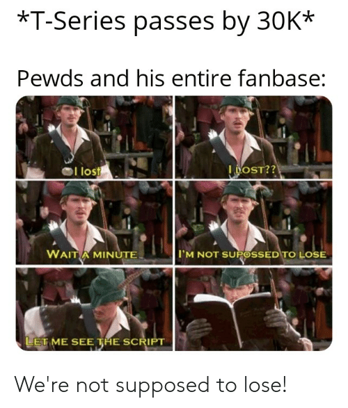 Lost, The Script, and Script: *T-Series passes by 30K*  Pewds and his entire fanbase:  l lost  I BOST??  WAIT A MINUTE  I'M NOT SUPOSSED TO LOSE  LET ME SEE THE SCRIPT We're not supposed to lose!