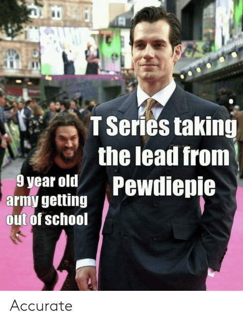 School, Army, and Old: T Series taking  the lead from  9 year old Pewdiepie  army getting  out of school Accurate