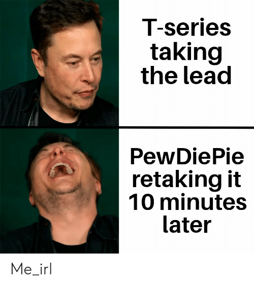 10 Minutes Later, Irl, and Me IRL: T-series  taking  the lead  PewDiePie  retaking it  10 minutes  later Me_irl