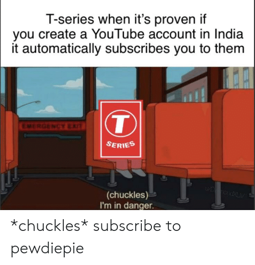 youtube.com, India, and Create A: T-series when it's proven if  you create a YouTube account in India  it automatically subscribes you to them  ENCY EX  SERIES  (chuckles)  I'm in danger. *chuckles* subscribe to pewdiepie