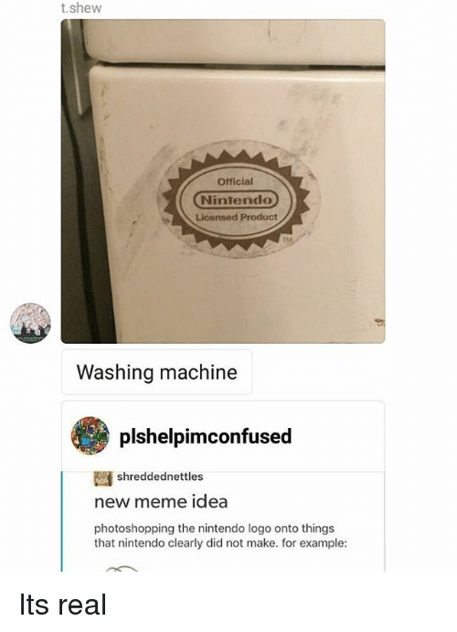 Memes, 🤖, and Washing Machine: t.shew  Official  Nintendo  Licensed Product  Washing machine  plshelpimconfused  shreddednettles  new meme idea  photoshopping the nintendo logo onto things  that nintendo clearly did not make. for example: Its real